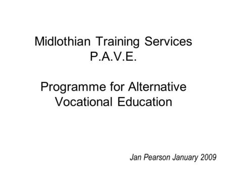 Midlothian Training Services P.A.V.E. Programme for Alternative Vocational Education Jan Pearson January 2009.