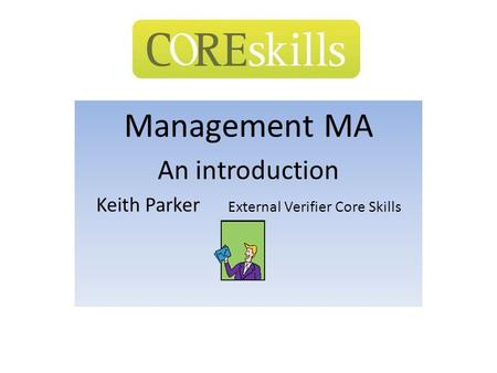 Management MA An introduction Keith Parker External Verifier Core Skills.