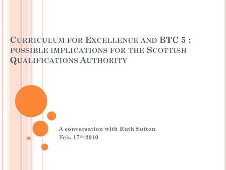 C URRICULUM FOR E XCELLENCE AND BTC 5 : POSSIBLE IMPLICATIONS FOR THE S COTTISH Q UALIFICATIONS A UTHORITY A conversation with Ruth Sutton Feb. 17 th 2010.
