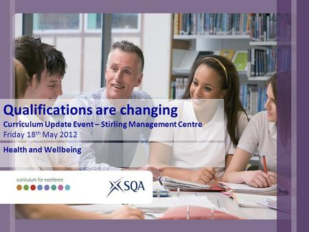 Qualifications are changing Curriculum Update Event – Stirling Management Centre Friday 18 th May 2012 Health and Wellbeing.