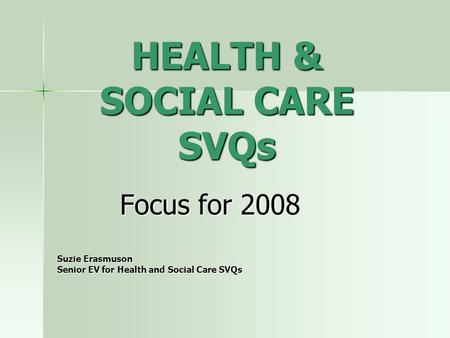 HEALTH & SOCIAL CARE SVQs Focus for 2008 Suzie Erasmuson Senior EV for Health and Social Care SVQs.