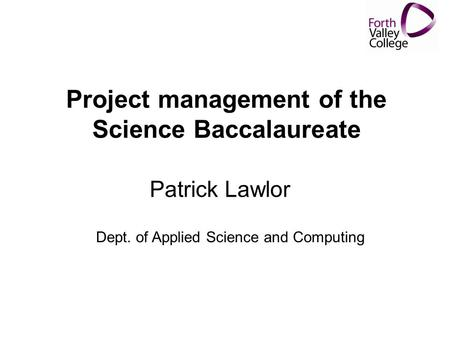 Project management of the Science Baccalaureate Patrick Lawlor Dept. of Applied Science and Computing.