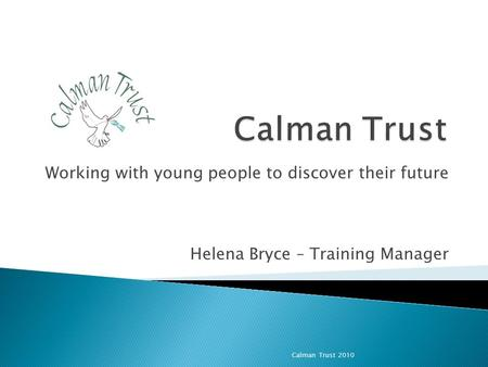 Working with young people to discover their future Helena Bryce – Training Manager Calman Trust 2010.
