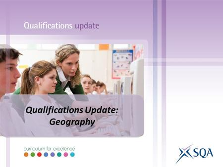 Qualifications Update: Geography Qualifications Update: Geography.