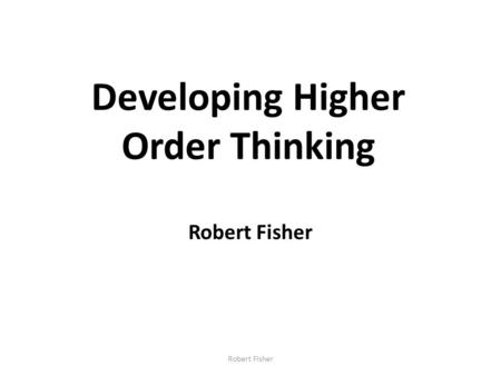Developing Higher Order Thinking Robert Fisher. Developing thinking and learning This seminar will focus on: developing higher order thinking skills dialogic.