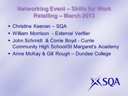 Networking Event – Skills for Work Retailing – March 2013 Christine Keenan – SQA William Morrison - External Verifier John Schmidt & Corrie Boyd - Currie.