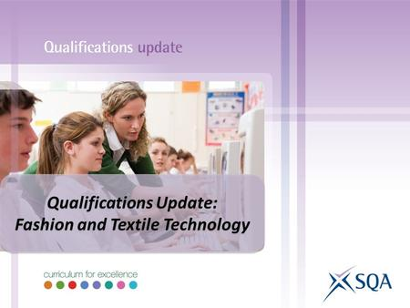 Qualifications Update: Fashion and Textile Technology Qualifications Update: Fashion and Textile Technology.