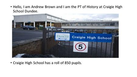 Hello, I am Andrew Brown and I am the PT of History at Craigie High School Dundee. Craigie High School has a roll of 850 pupils.