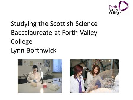 Studying the Scottish Science Baccalaureate at Forth Valley College Lynn Borthwick.