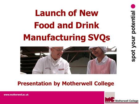 Www.motherwell.ac.uk spot your potential Launch of New Food and Drink Manufacturing SVQs Presentation by Motherwell College.