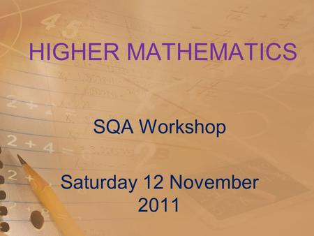 HIGHER MATHEMATICS SQA Workshop Saturday 12 November 2011.