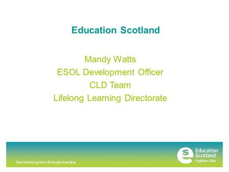 Transforming lives through learning Education Scotland Mandy Watts ESOL Development Officer CLD Team Lifelong Learning Directorate.