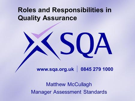 Roles and Responsibilities in Quality Assurance Matthew McCullagh Manager Assessment Standards.