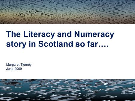 The Literacy and Numeracy story in Scotland so far…. Margaret Tierney June 2009.