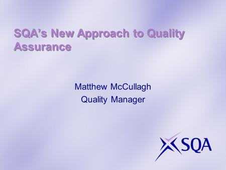 SQAs New Approach to Quality Assurance Matthew McCullagh Quality Manager.