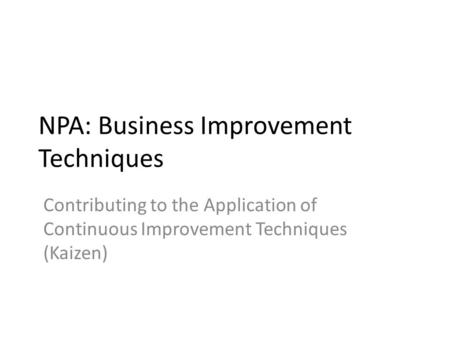 NPA: Business Improvement Techniques Contributing to the Application of Continuous Improvement Techniques (Kaizen)
