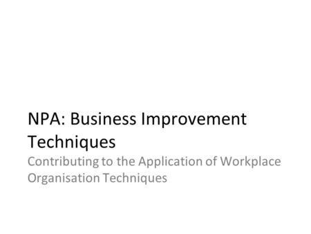 NPA: Business Improvement Techniques Contributing to the Application of Workplace Organisation Techniques.