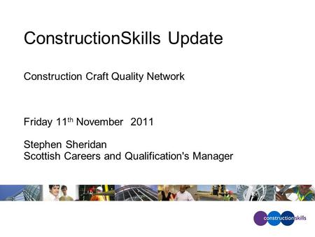 ConstructionSkills Update Construction Craft Quality Network Friday 11 th November 2011 Stephen Sheridan Scottish Careers and Qualification's Manager.