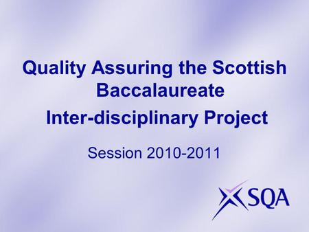 Quality Assuring the Scottish Baccalaureate Inter-disciplinary Project Session 2010-2011.