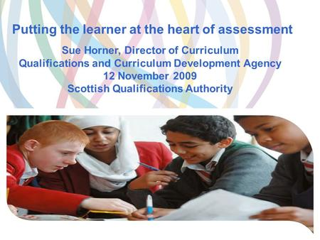 Putting the learner at the heart of assessment Sue Horner, Director of Curriculum Qualifications and Curriculum Development Agency 12 November 2009 Scottish.