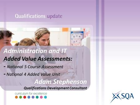 Administration and IT Added Value Assessments: - National 5 Course Assessment - National 4 Added Value Unit Adam Stephenson Qualifications Development.