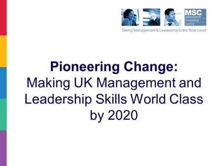 Taking Management & Leadership to the Next Level Pioneering Change: Making UK Management and Leadership Skills World Class by 2020.