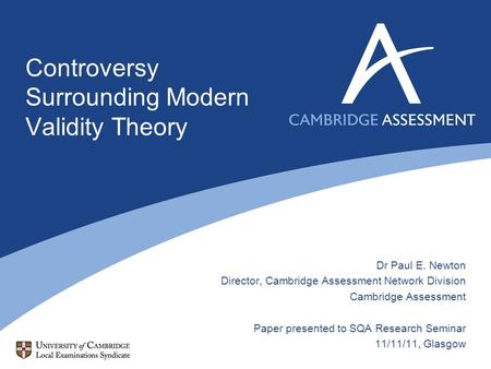 Controversy Surrounding Modern Validity Theory Dr Paul E. Newton Director, Cambridge Assessment Network Division Cambridge Assessment Paper presented to.