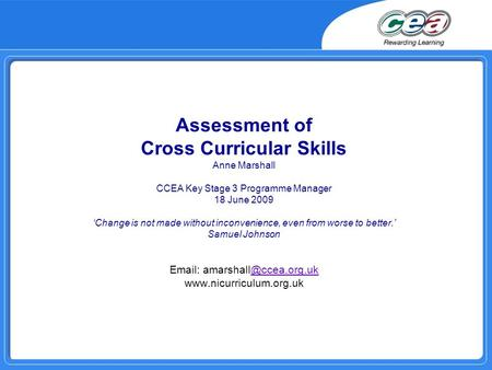 Assessment of Cross Curricular Skills Anne Marshall CCEA Key Stage 3 Programme Manager 18 June 2009 Change is not made without inconvenience, even from.