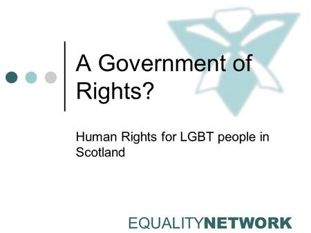 EQUALITY NETWORK A Government of Rights? Human Rights for LGBT people in Scotland.