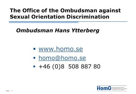 Eng 1:1 The Office of the Ombudsman against Sexual Orientation Discrimination Ombudsman Hans Ytterberg  +46 (0)8 508 887 80.