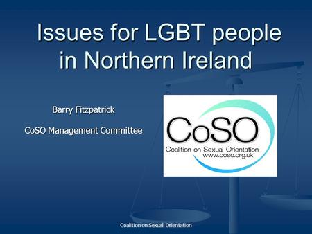 Coalition on Sexual Orientation Issues for LGBT people in Northern Ireland Issues for LGBT people in Northern Ireland Barry Fitzpatrick CoSO Management.