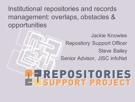 Institutional repositories and records management: overlaps, obstacles & opportunities Jackie Knowles Repository Support Officer Steve Bailey Senior Advisor,
