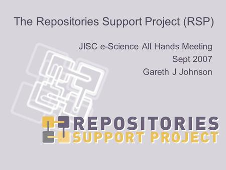 The Repositories Support Project (RSP) JISC e-Science All Hands Meeting Sept 2007 Gareth J Johnson.