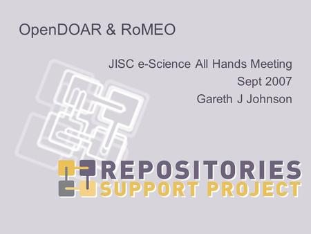 OpenDOAR & RoMEO JISC e-Science All Hands Meeting Sept 2007 Gareth J Johnson.