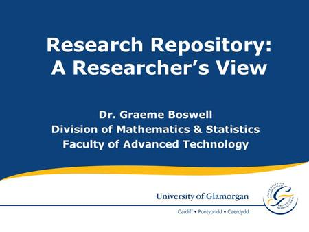Research Repository: A Researchers View Dr. Graeme Boswell Division of Mathematics & Statistics Faculty of Advanced Technology.