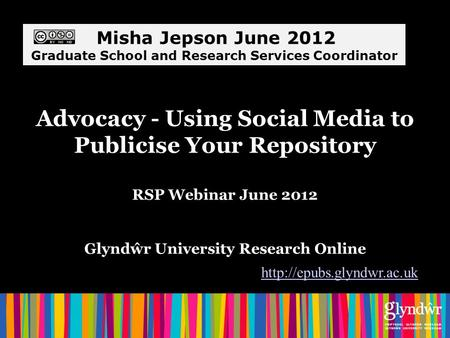 Advocacy - Using Social Media to Publicise Your Repository RSP Webinar June 2012 Glyndŵr University Research Online  Misha Jepson.