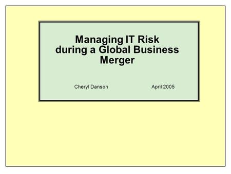 Managing IT Risk during a Global Business Merger Cheryl Danson April 2005.