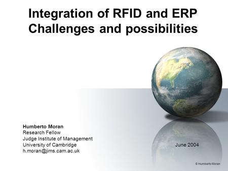 Integration of RFID and ERP Challenges and possibilities Humberto Moran Research Fellow Judge Institute of Management University of Cambridge June 2004.