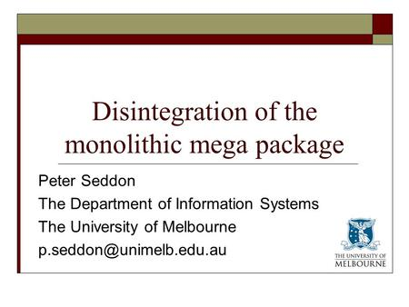 Disintegration of the monolithic mega package Peter Seddon The Department of Information Systems The University of Melbourne