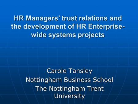 HR Managers trust relations and the development of HR Enterprise- wide systems projects Carole Tansley Nottingham Business School The Nottingham Trent.