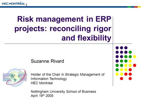 Risk management in ERP projects: reconciling rigor and flexibility Suzanne Rivard Holder of the Chair in Strategic Management of Information Technology.