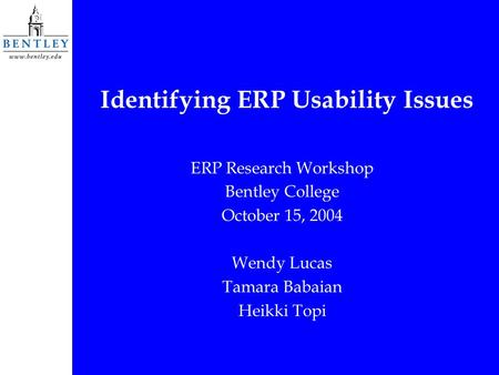 Identifying ERP Usability Issues ERP Research Workshop Bentley College October 15, 2004 Wendy Lucas Tamara Babaian Heikki Topi.