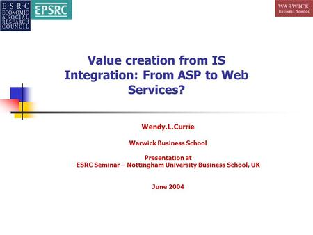 Value creation from IS Integration: From ASP to Web Services? Wendy.L.Currie Warwick Business School Presentation at ESRC Seminar – Nottingham University.