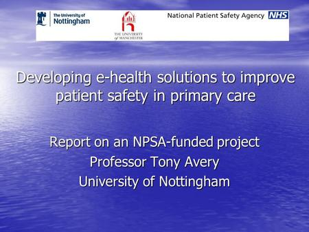 Developing e-health solutions to improve patient safety in primary care Report on an NPSA-funded project Professor Tony Avery University of Nottingham.