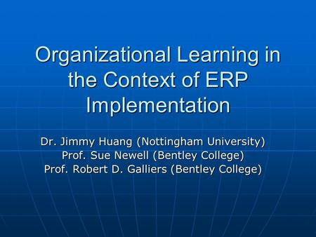 Organizational Learning in the Context of ERP Implementation Dr. Jimmy Huang (Nottingham University) Prof. Sue Newell (Bentley College) Prof. Robert D.