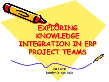 EXPLORING KNOWLEDGE INTEGRATION IN ERP PROJECT TEAMS Sue Newell Bentley College, USA.
