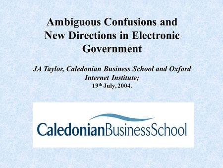 Ambiguous Confusions and New Directions in Electronic Government JA Taylor, Caledonian Business School and Oxford Internet Institute; 19 th July, 2004.