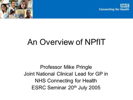 An Overview of NPfIT Professor Mike Pringle Joint National Clinical Lead for GP in NHS Connecting for Health ESRC Seminar 20 th July 2005.