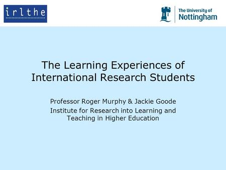 The Learning Experiences of International Research Students Professor Roger Murphy & Jackie Goode Institute for Research into Learning and Teaching in.