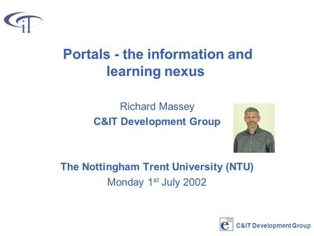 C&IT Development Group Portals - the information and learning nexus Richard Massey C&IT Development Group The Nottingham Trent University (NTU) Monday.